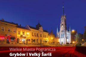 Wielkie Miasta Pogranicza - Grybów i Veľký Šariš